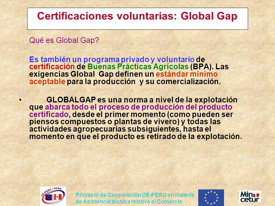 Proyecto de Cooperación UE-PERU en materia de Asistencia técnica relativa al Comercio Certificaciones voluntarias: Global Gap Qué es Global Gap? Es ta