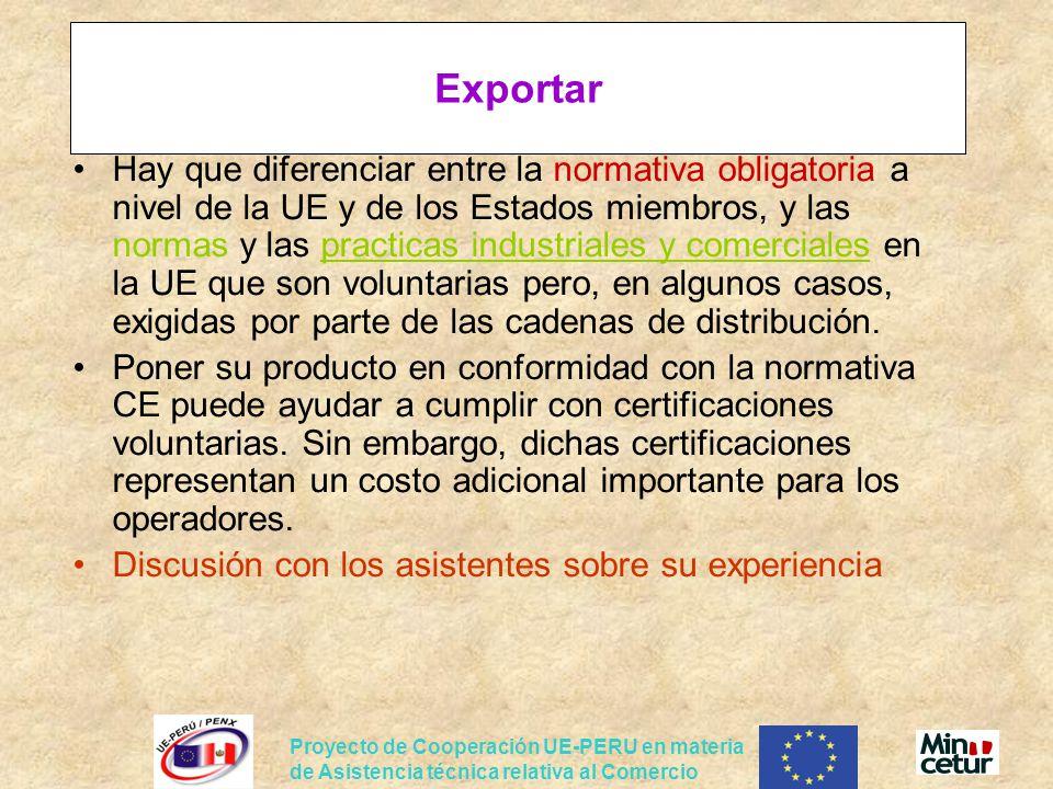 Proyecto de Cooperación UE-PERU en materia de Asistencia técnica relativa al Comercio Exportar Hay que diferenciar entre la normativa obligatoria a nivel de la UE y de los Estados miembros, y las normas y las practicas industriales y comerciales en la UE que son voluntarias pero, en algunos casos, exigidas por parte de las cadenas de distribución.