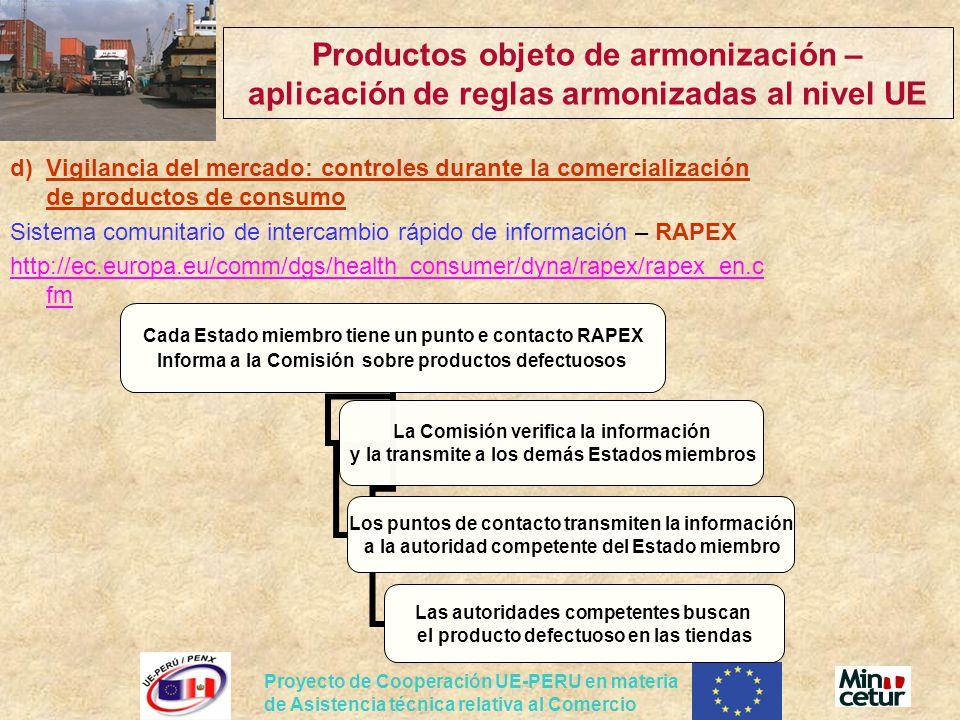 Proyecto de Cooperación UE-PERU en materia de Asistencia técnica relativa al Comercio Productos objeto de armonización – aplicación de reglas armonizadas al nivel UE d)Vigilancia del mercado: controles durante la comercialización de productos de consumo Sistema comunitario de intercambio rápido de información – RAPEX http://ec.europa.eu/comm/dgs/health_consumer/dyna/rapex/rapex_en.c fm Cada Estado miembro tiene un punto e contacto RAPEX Informa a la Comisión sobre productos defectuosos La Comisión verifica la información y la transmite a los demás Estados miembros Los puntos de contacto transmiten la información a la autoridad competente del Estado miembro Las autoridades competentes buscan el producto defectuoso en las tiendas