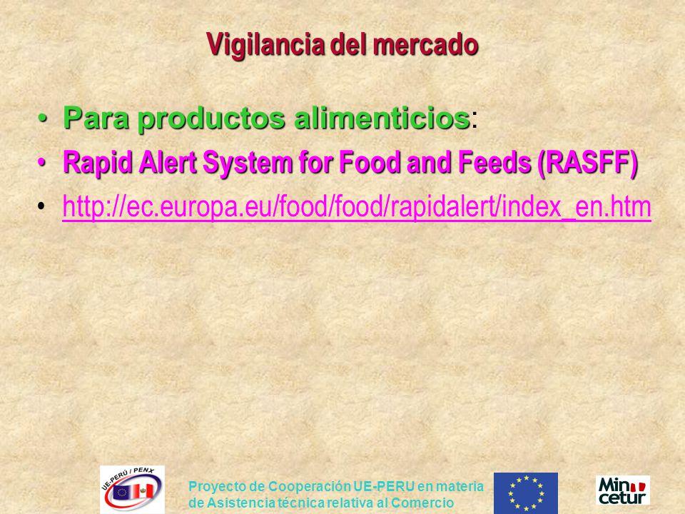 Proyecto de Cooperación UE-PERU en materia de Asistencia técnica relativa al Comercio Vigilancia del mercado Para productos alimenticiosPara productos alimenticios: Rapid Alert System for Food and Feeds (RASFF) Rapid Alert System for Food and Feeds (RASFF) http://ec.europa.eu/food/food/rapidalert/index_en.htm