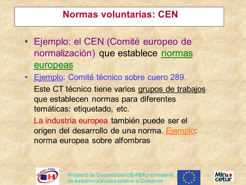 Proyecto de Cooperación UE-PERU en materia de Asistencia técnica relativa al Comercio Normas voluntarias: CEN Ejemplo: el CEN (Comité europeo de normalización) que establece normas europeas Ejemplo: Comité técnico sobre cuero 289.