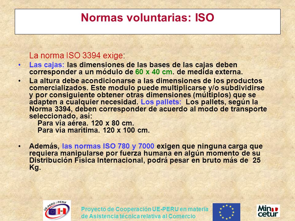 Proyecto de Cooperación UE-PERU en materia de Asistencia técnica relativa al Comercio Normas voluntarias: ISO La norma ISO 3394 exige: Las cajas: las dimensiones de las bases de las cajas deben corresponder a un módulo de 60 x 40 cm.