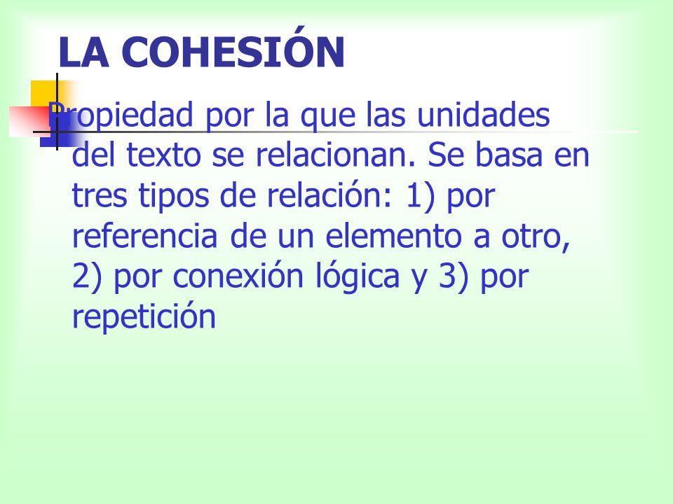 LA COHESIÓN Propiedad por la que las unidades del texto se relacionan. Se basa en tres tipos de relación: 1) por referencia de un elemento a otro, 2)
