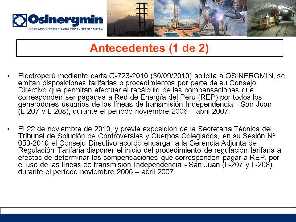 Antecedentes (1 de 2) Electroperú mediante carta G-723-2010 (30/09/2010) solicita a OSINERGMIN, se emitan disposiciones tarifarias o procedimientos por parte de su Consejo Directivo que permitan efectuar el recálculo de las compensaciones que corresponden ser pagadas a Red de Energía del Perú (REP) por todos los generadores usuarios de las líneas de transmisión Independencia - San Juan (L-207 y L-208), durante el período noviembre 2006 – abril 2007.