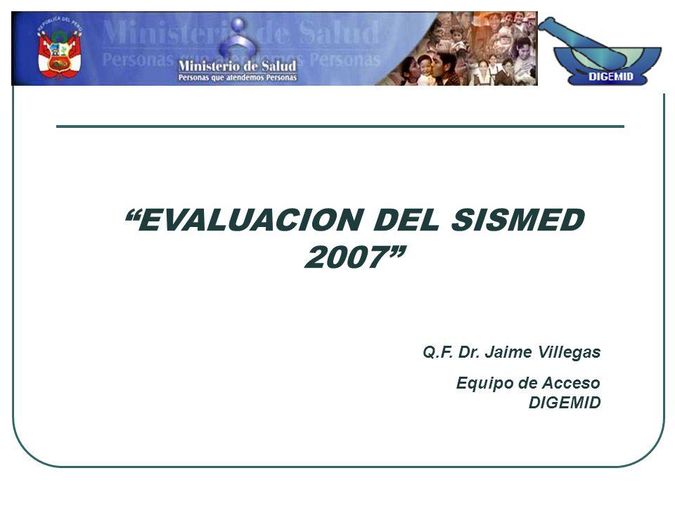 EVALUACION DEL SISMED 2007 Q.F. Dr. Jaime Villegas Equipo de Acceso DIGEMID