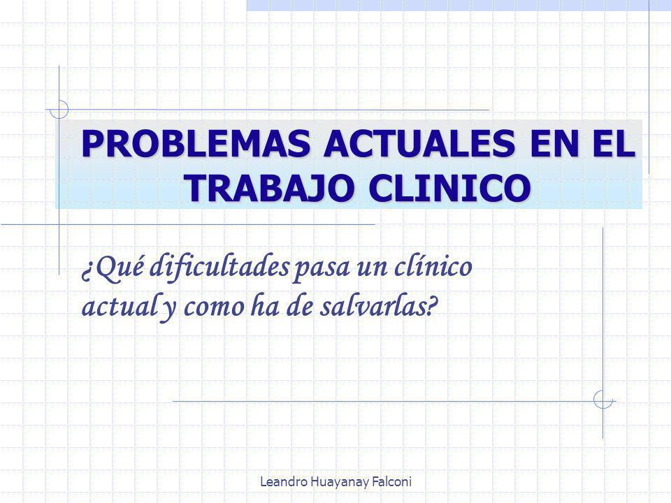 Leandro Huayanay Falconi PROBLEMAS ACTUALES EN EL TRABAJO CLINICO ¿Qué dificultades pasa un clínico actual y como ha de salvarlas?
