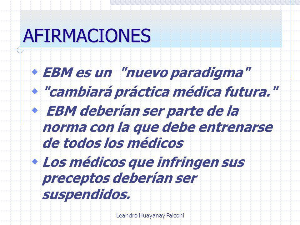 Leandro Huayanay Falconi AFIRMACIONES EBM es un nuevo paradigma cambiará práctica médica futura. EBM deberían ser parte de la norma con la que debe entrenarse de todos los médicos Los médicos que infringen sus preceptos deberían ser suspendidos.