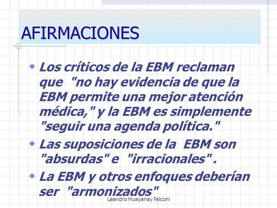 Leandro Huayanay Falconi AFIRMACIONES Los críticos de la EBM reclaman que no hay evidencia de que la EBM permite una mejor atención médica, y la EBM es simplemente seguir una agenda política. Las suposiciones de la EBM son absurdas e irracionales .