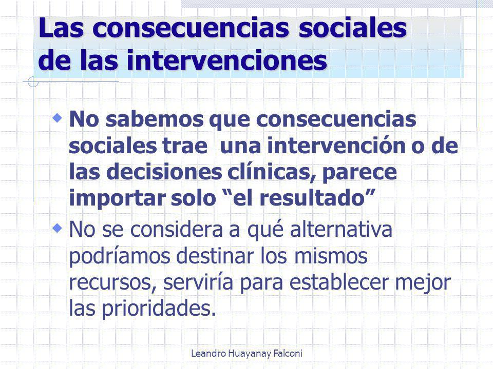 Leandro Huayanay Falconi Las consecuencias sociales de las intervenciones No sabemos que consecuencias sociales trae una intervención o de las decisiones clínicas, parece importar solo el resultado No se considera a qué alternativa podríamos destinar los mismos recursos, serviría para establecer mejor las prioridades.