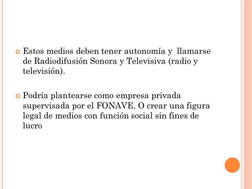 Estos medios deben tener autonomía y llamarse de Radiodifusión Sonora y Televisiva (radio y televisión). Podría plantearse como empresa privada superv