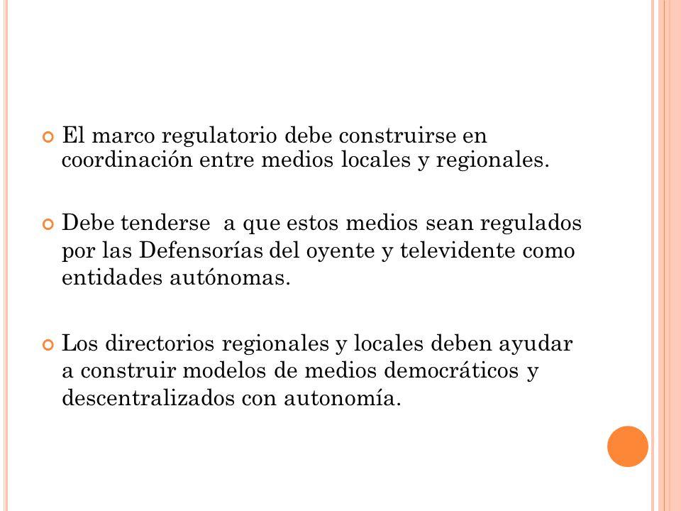 El marco regulatorio debe construirse en coordinación entre medios locales y regionales. Debe tenderse a que estos medios sean regulados por las Defen