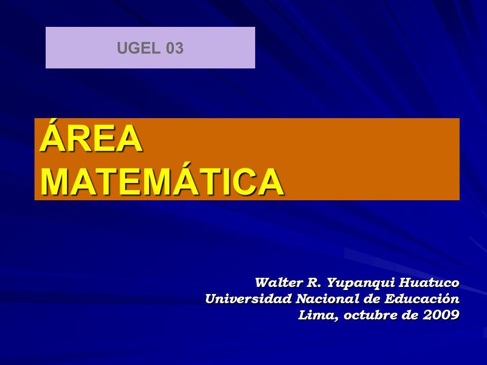 ÁREA MATEMÁTICA Walter R. Yupanqui Huatuco Universidad Nacional de Educación Lima, octubre de 2009 UGEL 03