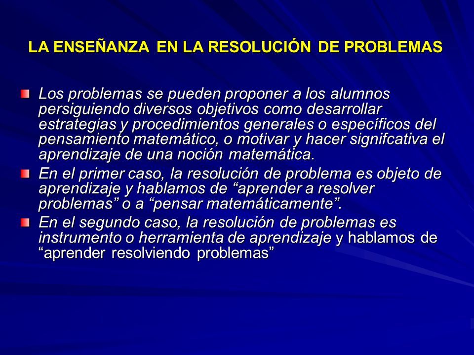 LA ENSEÑANZA EN LA RESOLUCIÓN DE PROBLEMAS Los problemas se pueden proponer a los alumnos persiguiendo diversos objetivos como desarrollar estrategias