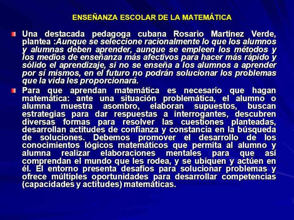 ENSEÑANZA ESCOLAR DE LA MATEMÁTICA Una destacada pedagoga cubana Rosario Martínez Verde, plantea :Aunque se seleccione racionalmente lo que los alumno