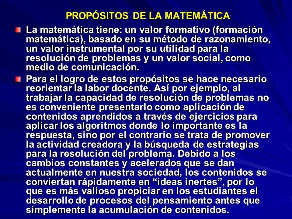 PROPÓSITOS DE LA MATEMÁTICA La matemática tiene: un valor formativo (formación matemática), basado en su método de razonamiento, un valor instrumental