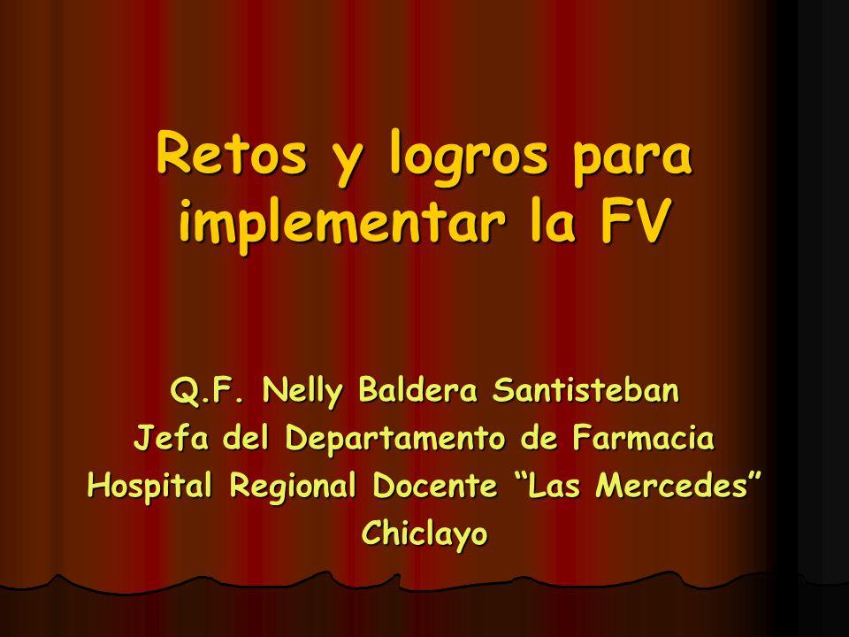 Retos y logros para implementar la FV Q.F. Nelly Baldera Santisteban Jefa del Departamento de Farmacia Hospital Regional Docente Las Mercedes Chiclayo