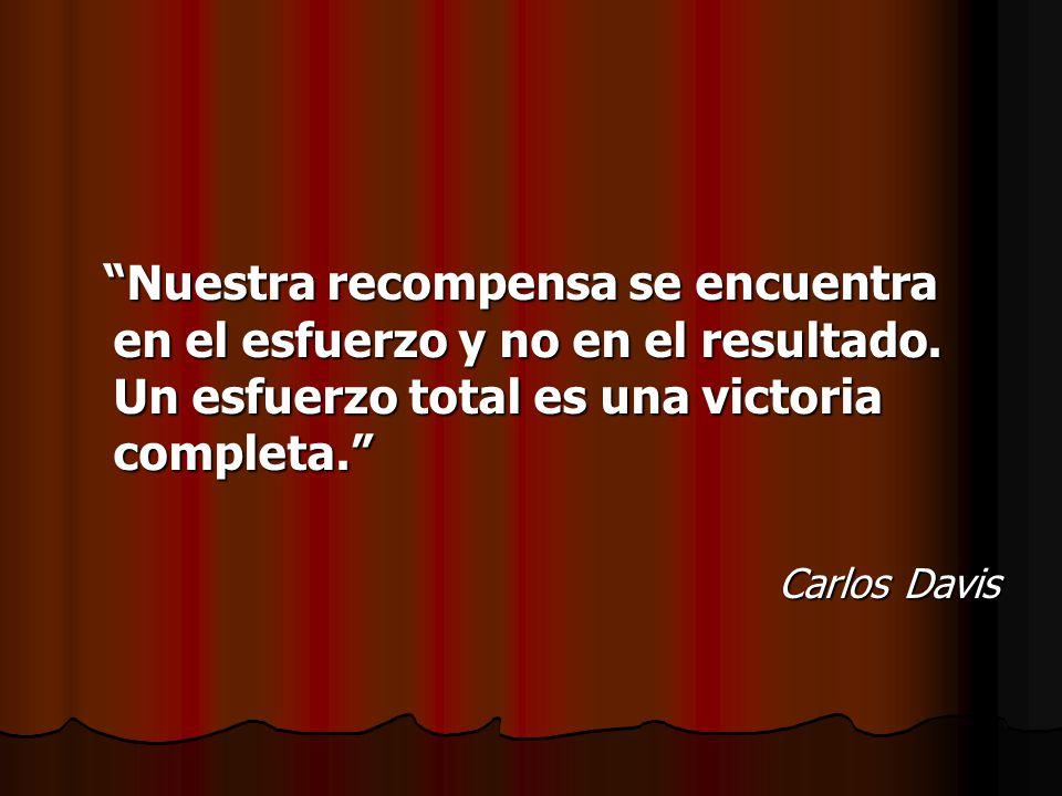 Nuestra recompensa se encuentra en el esfuerzo y no en el resultado. Un esfuerzo total es una victoria completa. Carlos Davis