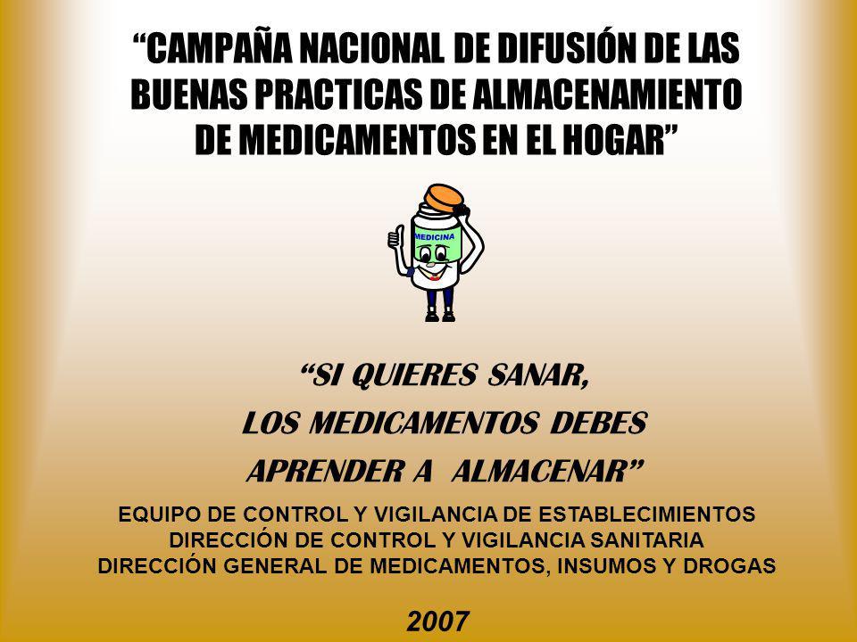 CAMPAÑA NACIONAL DE DIFUSIÓN DE LAS BUENAS PRACTICAS DE ALMACENAMIENTO DE MEDICAMENTOS EN EL HOGAR SI QUIERES SANAR, LOS MEDICAMENTOS DEBES APRENDER A