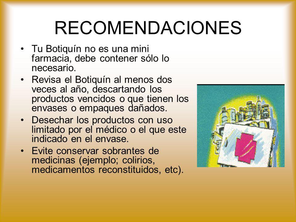 RECOMENDACIONES Tu Botiquín no es una mini farmacia, debe contener sólo lo necesario. Revisa el Botiquín al menos dos veces al año, descartando los pr
