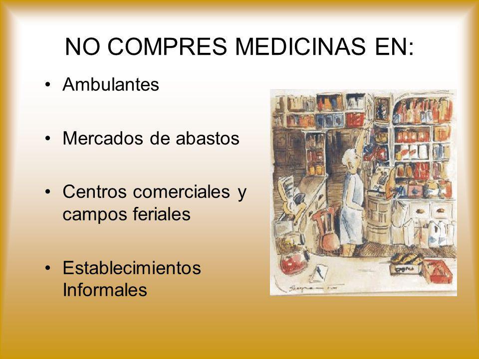 Ambulantes Mercados de abastos Centros comerciales y campos feriales Establecimientos Informales NO COMPRES MEDICINAS EN: