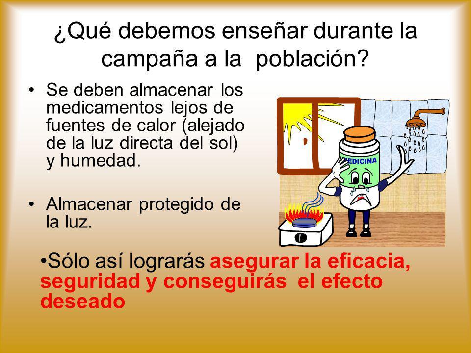 ¿Qué debemos enseñar durante la campaña a la población? Se deben almacenar los medicamentos lejos de fuentes de calor (alejado de la luz directa del s