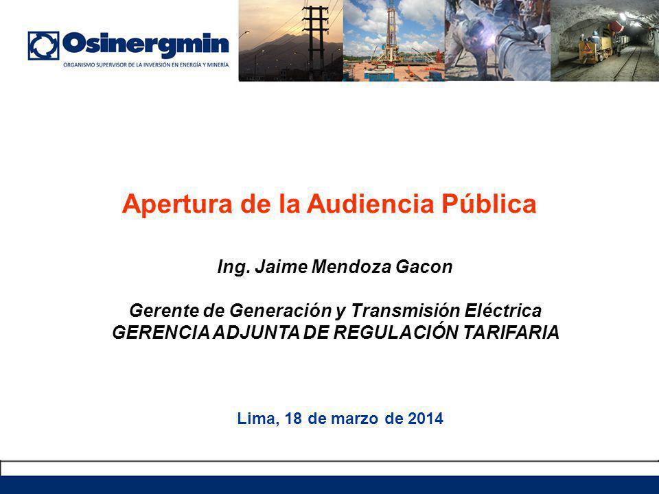 Apertura de la Audiencia Pública Lima, 18 de marzo de 2014 Ing. Jaime Mendoza Gacon Gerente de Generación y Transmisión Eléctrica GERENCIA ADJUNTA DE