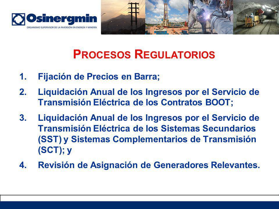 P ROCESOS R EGULATORIOS 1.Fijación de Precios en Barra; 2.Liquidación Anual de los Ingresos por el Servicio de Transmisión Eléctrica de los Contratos BOOT; 3.Liquidación Anual de los Ingresos por el Servicio de Transmisión Eléctrica de los Sistemas Secundarios (SST) y Sistemas Complementarios de Transmisión (SCT); y 4.Revisión de Asignación de Generadores Relevantes.
