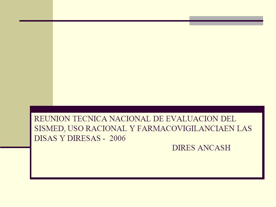 REUNION TECNICA NACIONAL DE EVALUACION DEL SISMED, USO RACIONAL Y FARMACOVIGILANCIAEN LAS DISAS Y DIRESAS - 2006 DIRES ANCASH