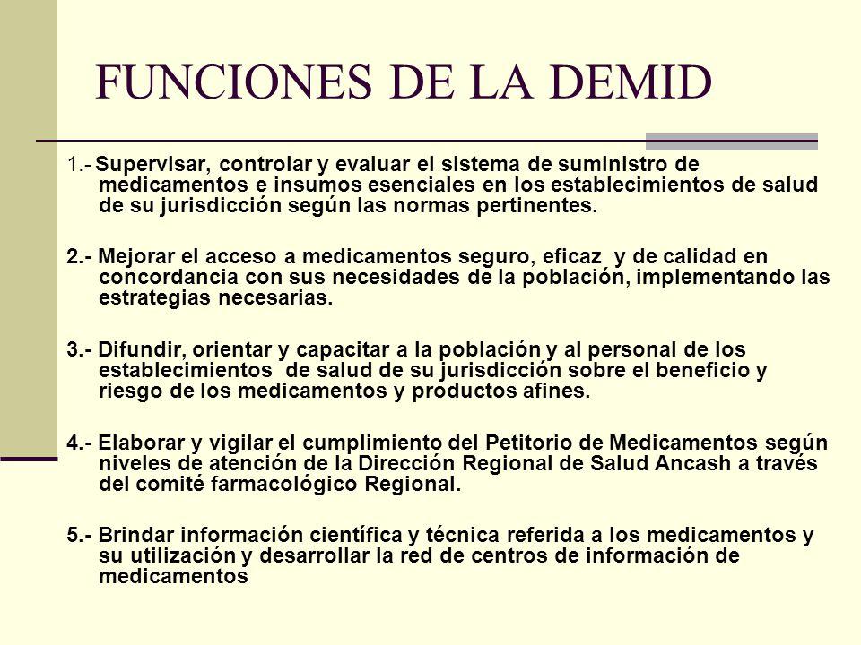 FUNCIONES DE LA DEMID 1.- Supervisar, controlar y evaluar el sistema de suministro de medicamentos e insumos esenciales en los establecimientos de salud de su jurisdicción según las normas pertinentes.
