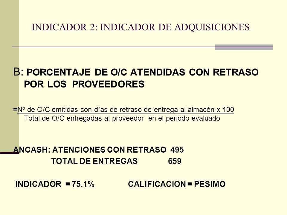 INDICADOR 2: INDICADOR DE ADQUISICIONES B: PORCENTAJE DE O/C ATENDIDAS CON RETRASO POR LOS PROVEEDORES =Nº de O/C emitidas con días de retraso de entrega al almacén x 100 Total de O/C entregadas al proveedor en el periodo evaluado ANCASH: ATENCIONES CON RETRASO 495 TOTAL DE ENTREGAS 659 INDICADOR = 75.1%CALIFICACION = PESIMO