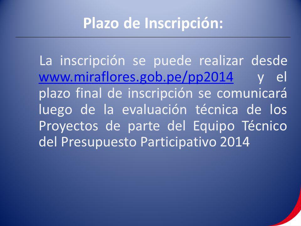 Plazo de Inscripción: La inscripción se puede realizar desde www.miraflores.gob.pe/pp2014 y el plazo final de inscripción se comunicará luego de la evaluación técnica de los Proyectos de parte del Equipo Técnico del Presupuesto Participativo 2014 www.miraflores.gob.pe/pp2014