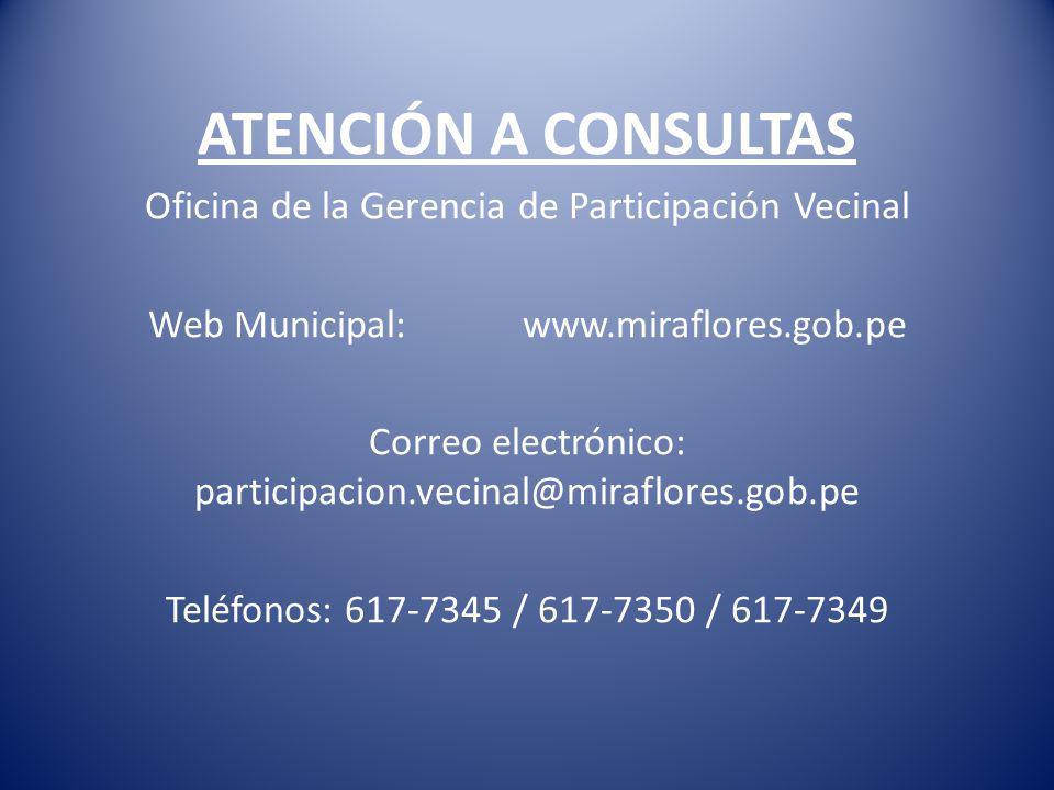 ATENCIÓN A CONSULTAS Oficina de la Gerencia de Participación Vecinal Web Municipal: www.miraflores.gob.pe Correo electrónico: participacion.vecinal@miraflores.gob.pe Teléfonos: 617-7345 / 617-7350 / 617-7349