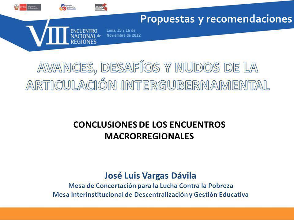 Propuestas y recomendaciones CONCLUSIONES DE LOS ENCUENTROS MACRORREGIONALES José Luis Vargas Dávila Mesa de Concertación para la Lucha Contra la Pobreza Mesa Interinstitucional de Descentralización y Gestión Educativa