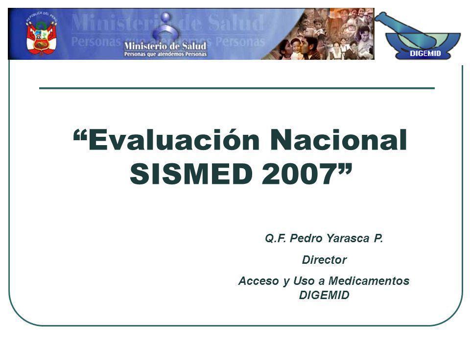 Evaluación Nacional SISMED 2007 Q.F. Pedro Yarasca P. Director Acceso y Uso a Medicamentos DIGEMID