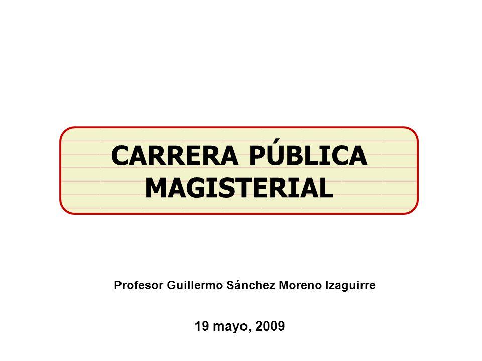 CARRERA PÚBLICA MAGISTERIAL 19 mayo, 2009 Profesor Guillermo Sánchez Moreno Izaguirre