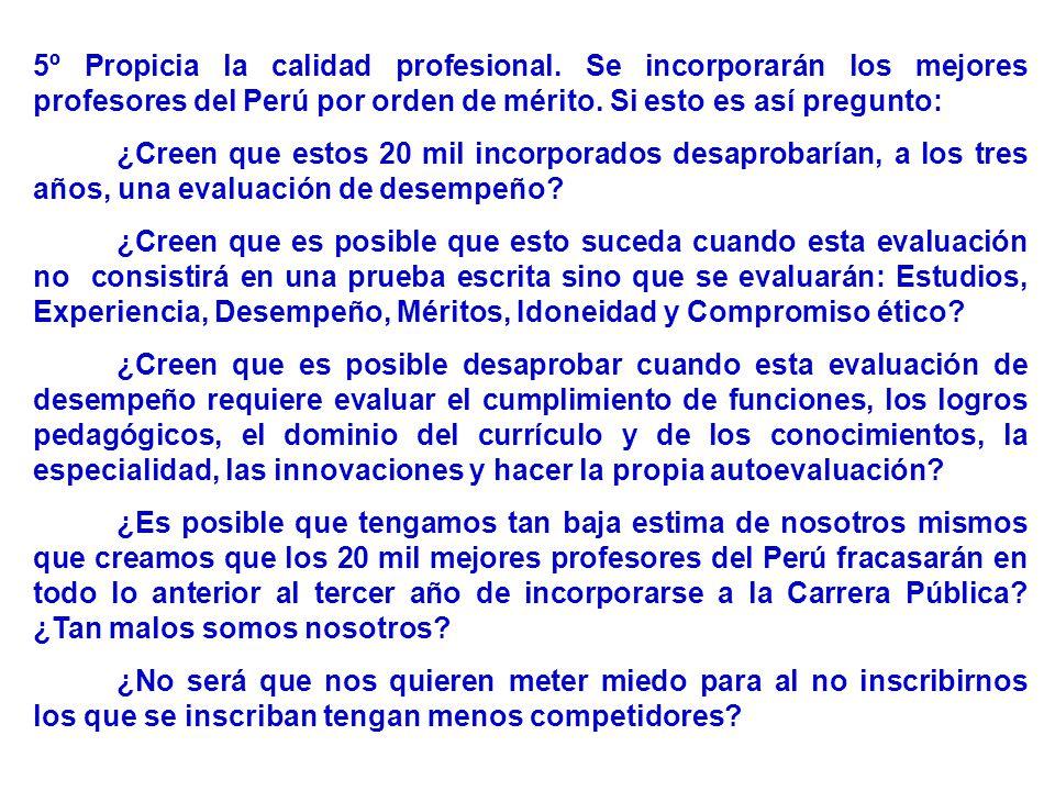 5º Propicia la calidad profesional. Se incorporarán los mejores profesores del Perú por orden de mérito. Si esto es así pregunto: ¿Creen que estos 20