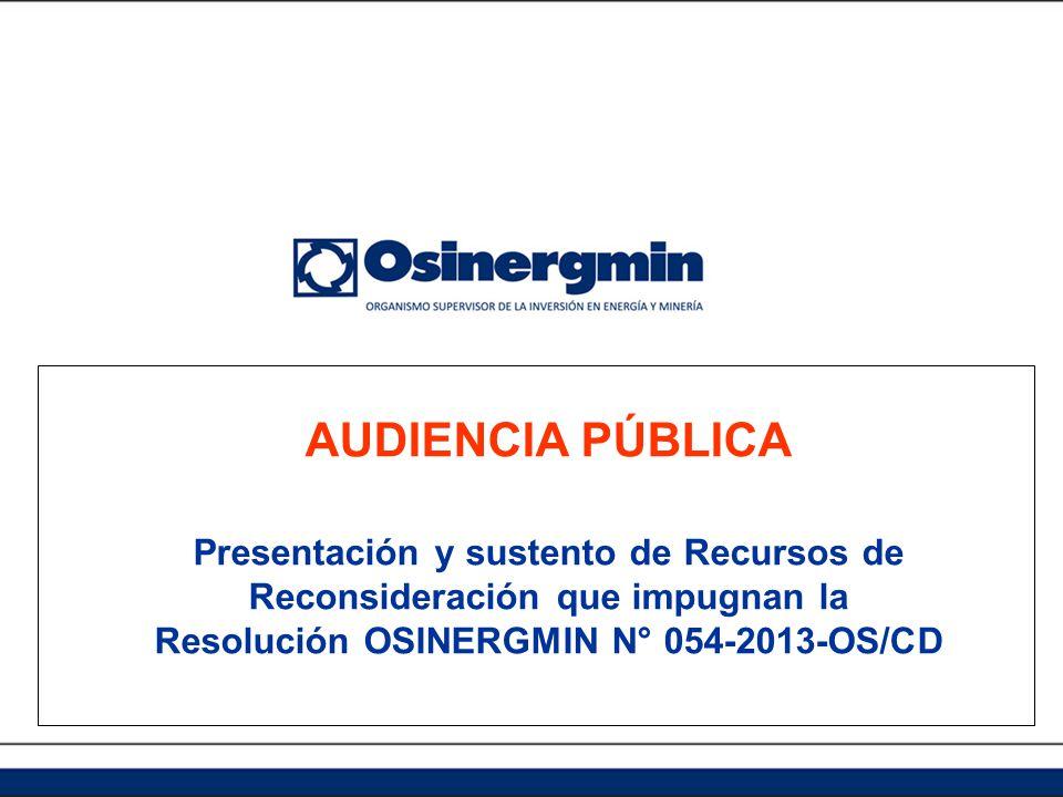 AUDIENCIA PÚBLICA Presentación y sustento de Recursos de Reconsideración que impugnan la Resolución OSINERGMIN N° 054-2013-OS/CD