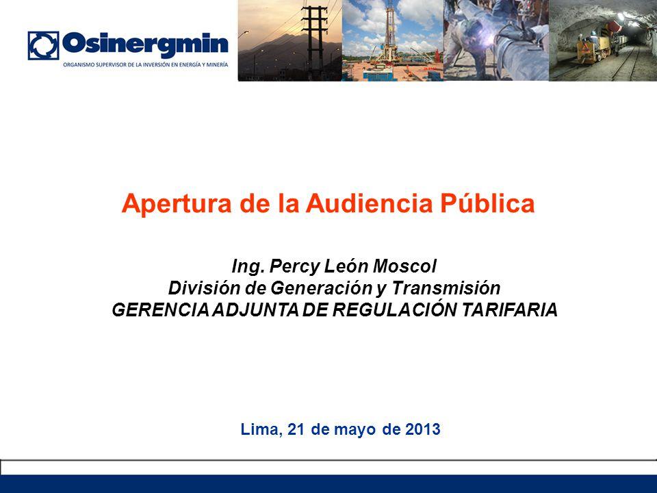 Apertura de la Audiencia Pública Lima, 21 de mayo de 2013 Ing. Percy León Moscol División de Generación y Transmisión GERENCIA ADJUNTA DE REGULACIÓN T