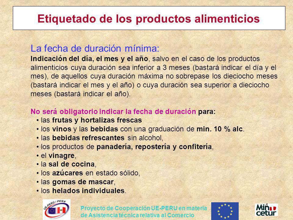 Proyecto de Cooperación UE-PERU en materia de Asistencia técnica relativa al Comercio 5 Etiquetado de los productos alimenticios Para productos más perecederos debe indicarse: El plazo límite de consumo: Las condiciones especiales de conservación y uso; El nombre o la razón social y la dirección del fabricante, el envasador o un vendedor establecido en la Comunidad.