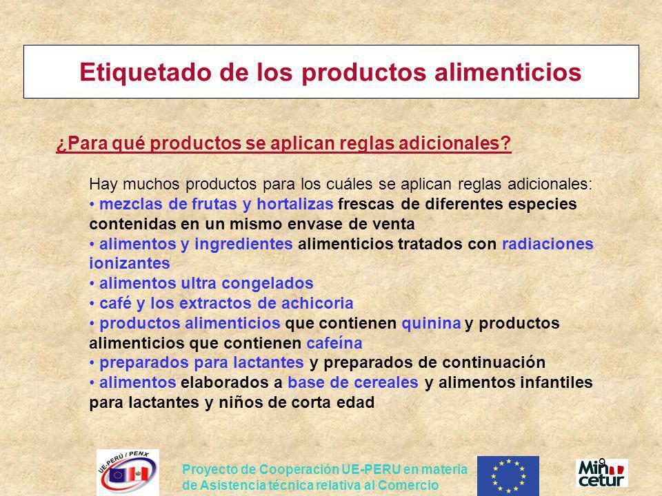 Proyecto de Cooperación UE-PERU en materia de Asistencia técnica relativa al Comercio 20 Etiquetado/envase de los productos alimenticios Se aplican las reglas que hemos examinado: Etiquetado de los productos alimenticios Directiva 2000/13 – etiquetado general de productos alimenticios, pero también se aplica la regla de etiquetado especifica para confituras Directiva 2001/113 relativa a las confituras, jaleas y «mermeladas » de frutas, así como a la crema de castañas edulcorada Elementos obligatorios: definición de las confituras, aditivos autorizados, requisitos de etiquetado especiales – cuantidad de frutas y de azúcar