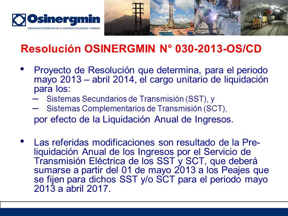 Resolución OSINERGMIN N° 030-2013-OS/CD Proyecto de Resolución que determina, para el periodo mayo 2013 – abril 2014, el cargo unitario de liquidación para los: – Sistemas Secundarios de Transmisión (SST), y – Sistemas Complementarios de Transmisión (SCT), por efecto de la Liquidación Anual de Ingresos.