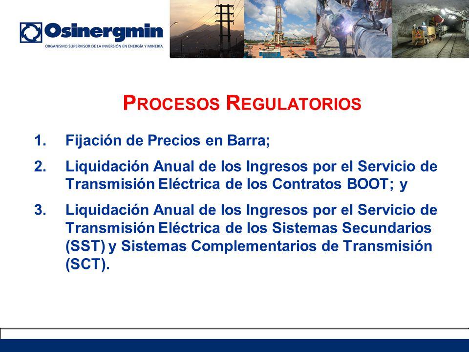 P ROCESOS R EGULATORIOS 1.Fijación de Precios en Barra; 2.Liquidación Anual de los Ingresos por el Servicio de Transmisión Eléctrica de los Contratos BOOT; y 3.Liquidación Anual de los Ingresos por el Servicio de Transmisión Eléctrica de los Sistemas Secundarios (SST) y Sistemas Complementarios de Transmisión (SCT).