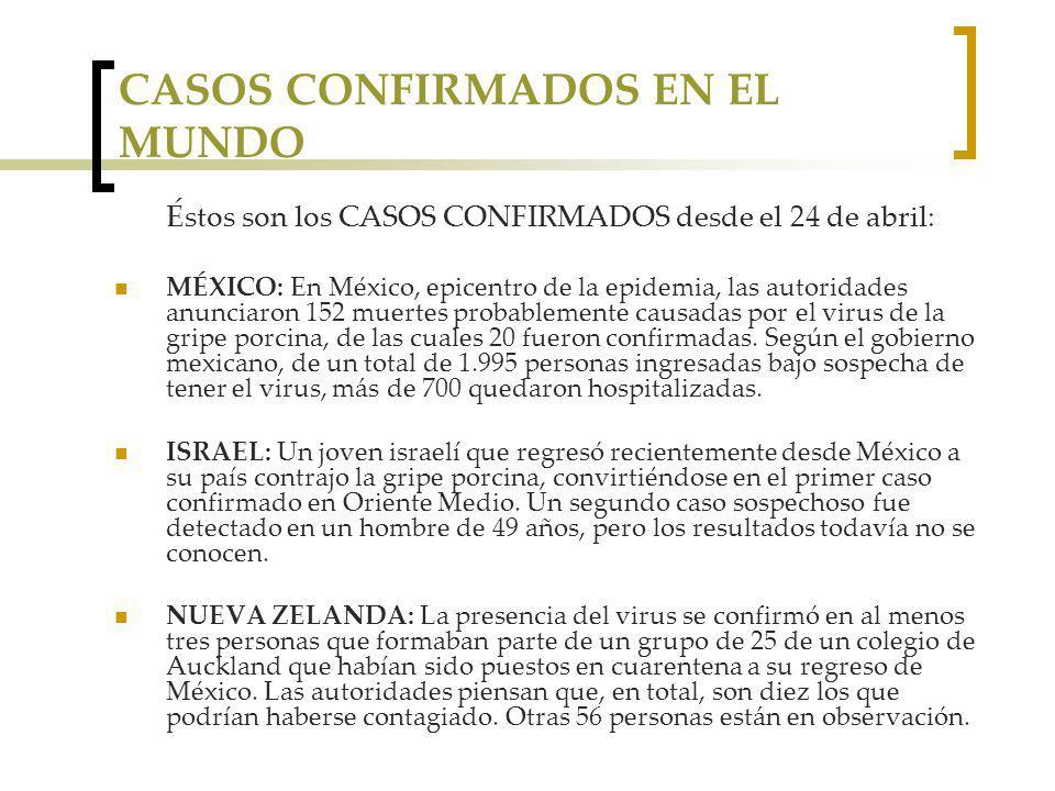 CASOS CONFIRMADOS EN EL MUNDO Éstos son los CASOS CONFIRMADOS desde el 24 de abril: MÉXICO: En México, epicentro de la epidemia, las autoridades anunciaron 152 muertes probablemente causadas por el virus de la gripe porcina, de las cuales 20 fueron confirmadas.