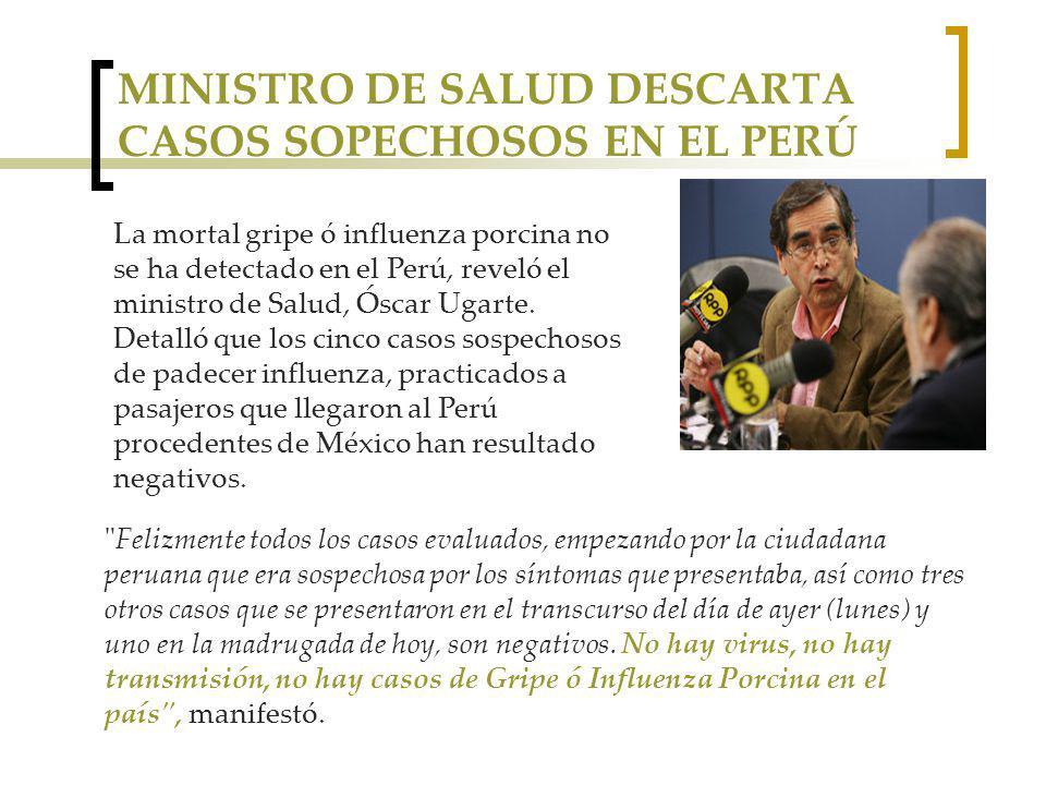MINISTRO DE SALUD DESCARTA CASOS SOPECHOSOS EN EL PERÚ La mortal gripe ó influenza porcina no se ha detectado en el Perú, reveló el ministro de Salud, Óscar Ugarte.