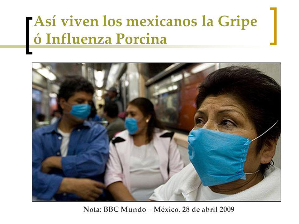 Así viven los mexicanos la Gripe ó Influenza Porcina Nota: BBC Mundo – México. 28 de abril 2009
