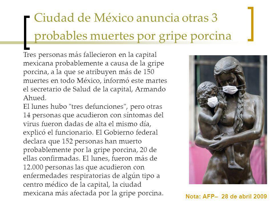 Ciudad de México anuncia otras 3 probables muertes por gripe porcina Nota: AFP– 28 de abril 2009 Tres personas más fallecieron en la capital mexicana probablemente a causa de la gripe porcina, a la que se atribuyen más de 150 muertes en todo México, informó este martes el secretario de Salud de la capital, Armando Ahued.