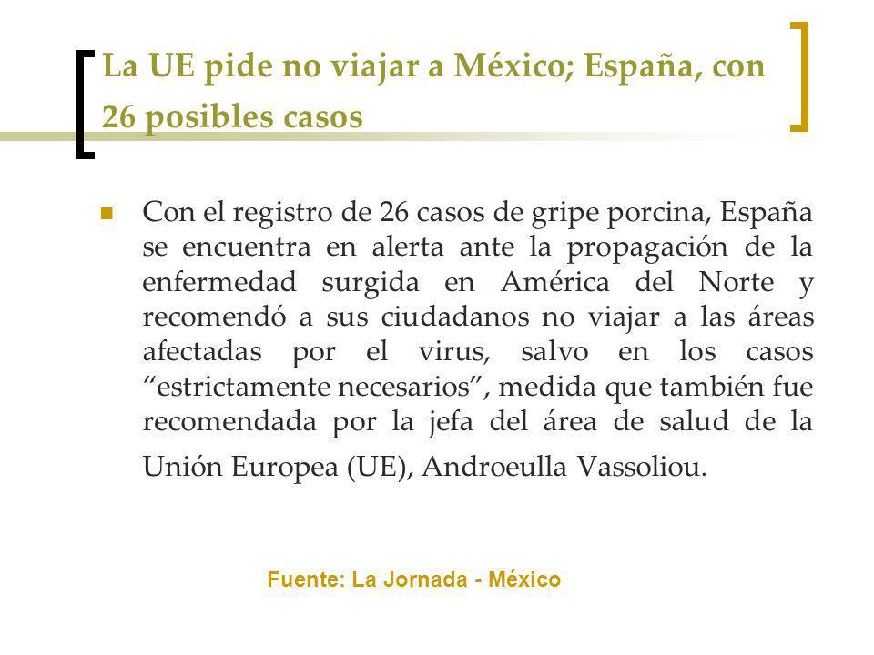 La UE pide no viajar a México; España, con 26 posibles casos Con el registro de 26 casos de gripe porcina, España se encuentra en alerta ante la propagación de la enfermedad surgida en América del Norte y recomendó a sus ciudadanos no viajar a las áreas afectadas por el virus, salvo en los casos estrictamente necesarios, medida que también fue recomendada por la jefa del área de salud de la Unión Europea (UE), Androeulla Vassoliou.