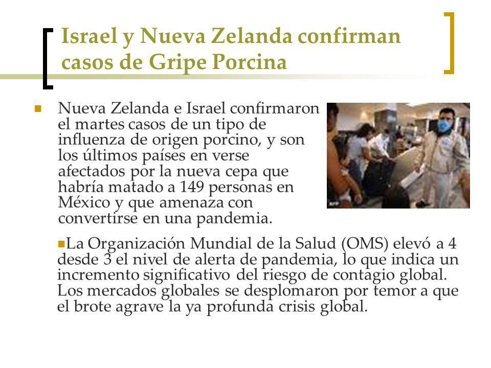 Israel y Nueva Zelanda confirman casos de Gripe Porcina Nueva Zelanda e Israel confirmaron el martes casos de un tipo de influenza de origen porcino, y son los últimos países en verse afectados por la nueva cepa que habría matado a 149 personas en México y que amenaza con convertirse en una pandemia.