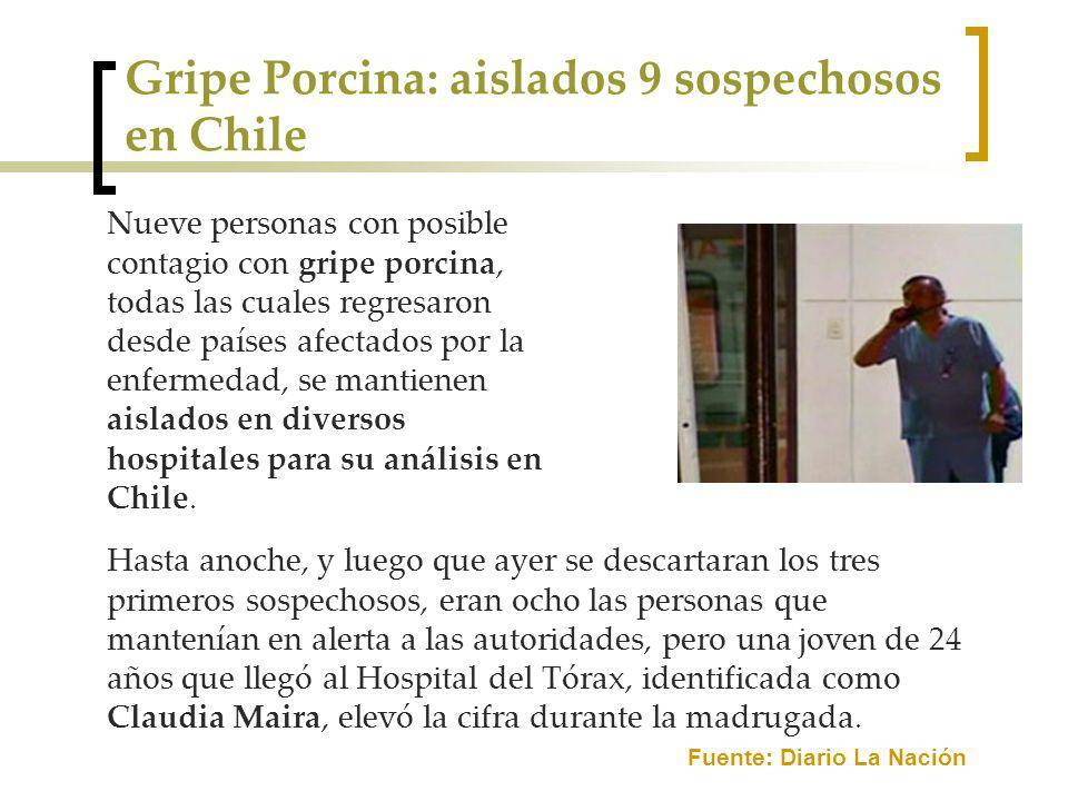 Gripe Porcina: aislados 9 sospechosos en Chile Nueve personas con posible contagio con gripe porcina, todas las cuales regresaron desde países afectados por la enfermedad, se mantienen aislados en diversos hospitales para su análisis en Chile.