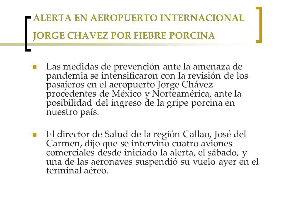 ALERTA EN AEROPUERTO INTERNACIONAL JORGE CHAVEZ POR FIEBRE PORCINA Las medidas de prevención ante la amenaza de pandemia se intensificaron con la revisión de los pasajeros en el aeropuerto Jorge Chávez procedentes de México y Norteamérica, ante la posibilidad del ingreso de la gripe porcina en nuestro país.